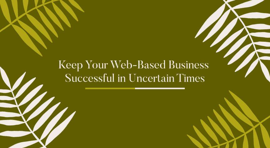 Keep Your Web-Based Business Successful in Uncertain Times