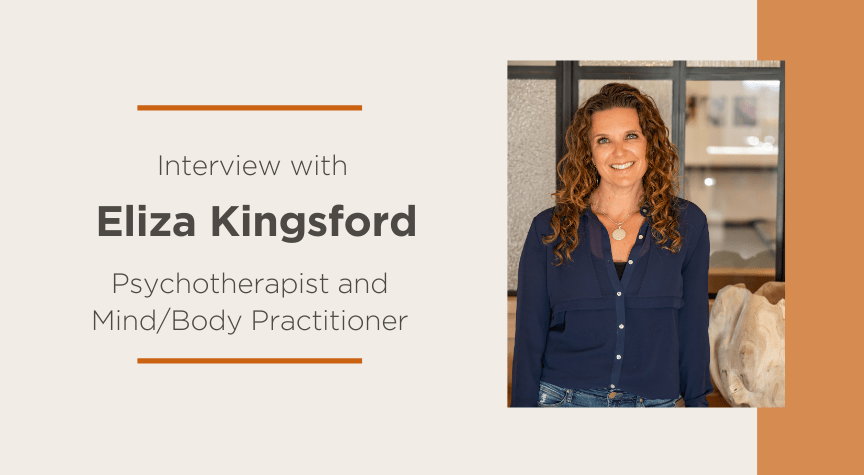 Interview with Eliza Kingsford, Psychotherapist and Mind/Body Practitioner