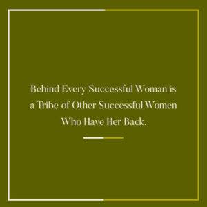 Business Advice Behind Every Successful Woman are Other Successful Women