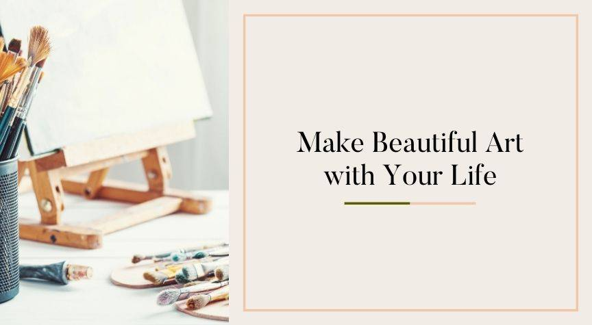 Make Beautiful Art with Your Life