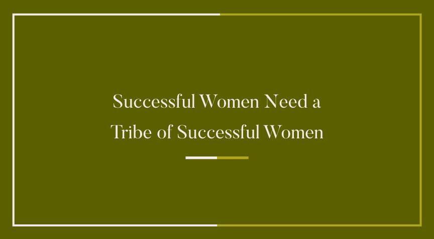 Successful Women Need a Tribe of Successful Women