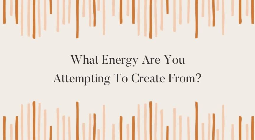 What Energy Are You Attempting To Create From?