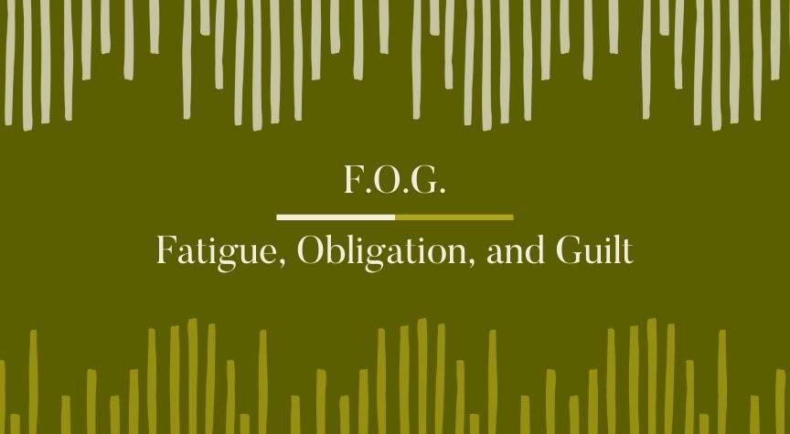 F.O.G. – Fatigue, Obligation, and Guilt