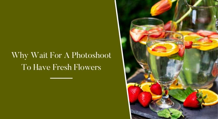 Why Wait For A Photoshoot To Have Fresh Flowers